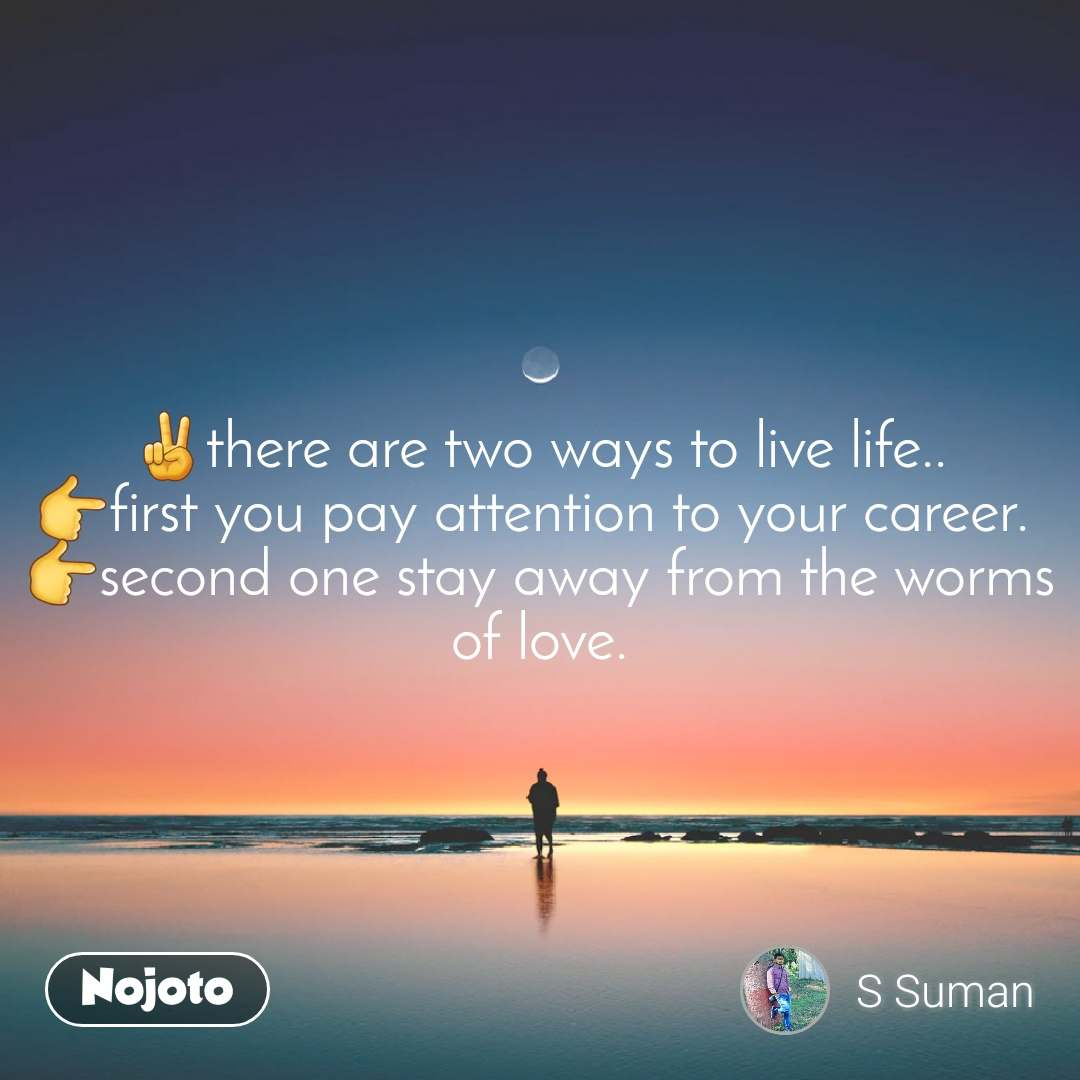 ✌there are two ways to live life.. 👉first you pay attention to your career.  👉second one stay away from the worms of love.