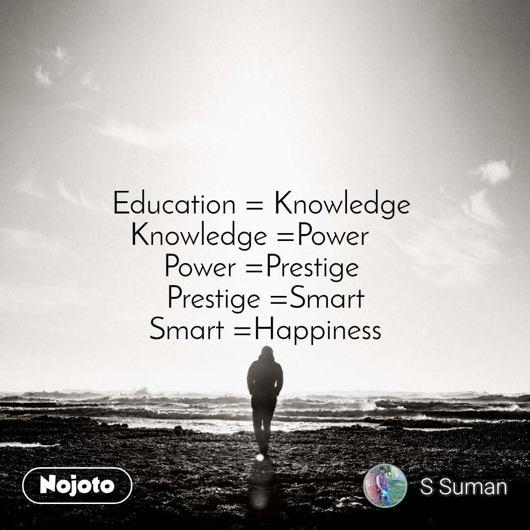 Education = Knowledge  Knowledge =Power     Power =Prestige  Prestige =Smart Smart =Happiness