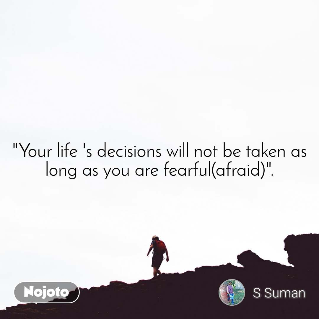 """Your life 's decisions will not be taken as long as you are fearful(afraid)""."
