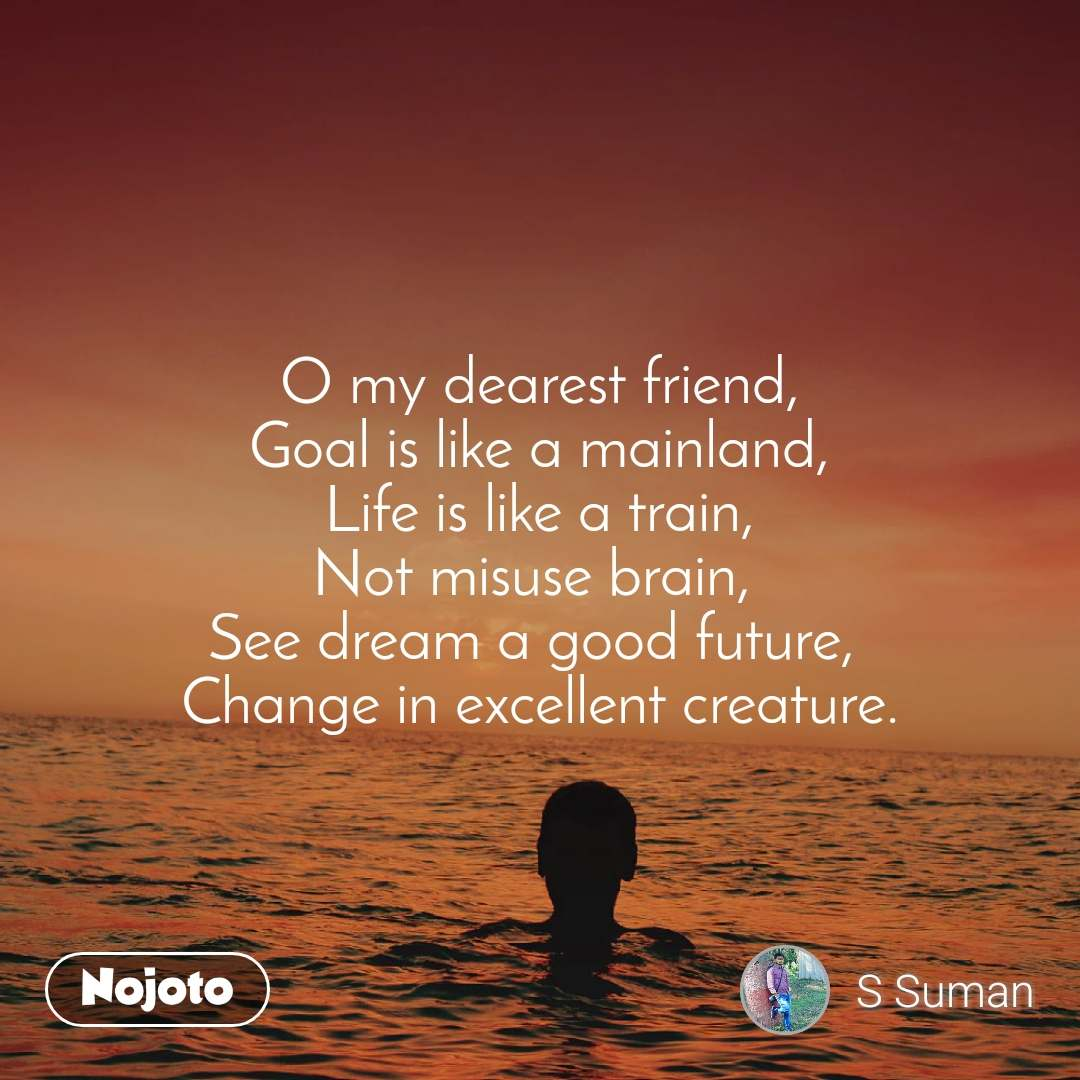 O my dearest friend, Goal is like a mainland, Life is like a train, Not misuse brain,  See dream a good future,  Change in excellent creature.