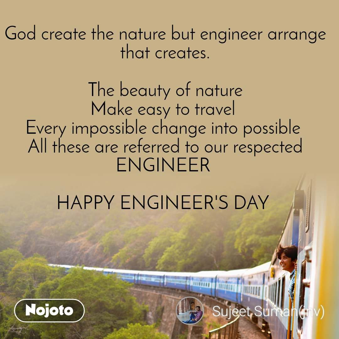 God create the nature but engineer arrange that creates.  The beauty of nature Make easy to travel  Every impossible change into possible  All these are referred to our respected ENGINEER   HAPPY ENGINEER'S DAY