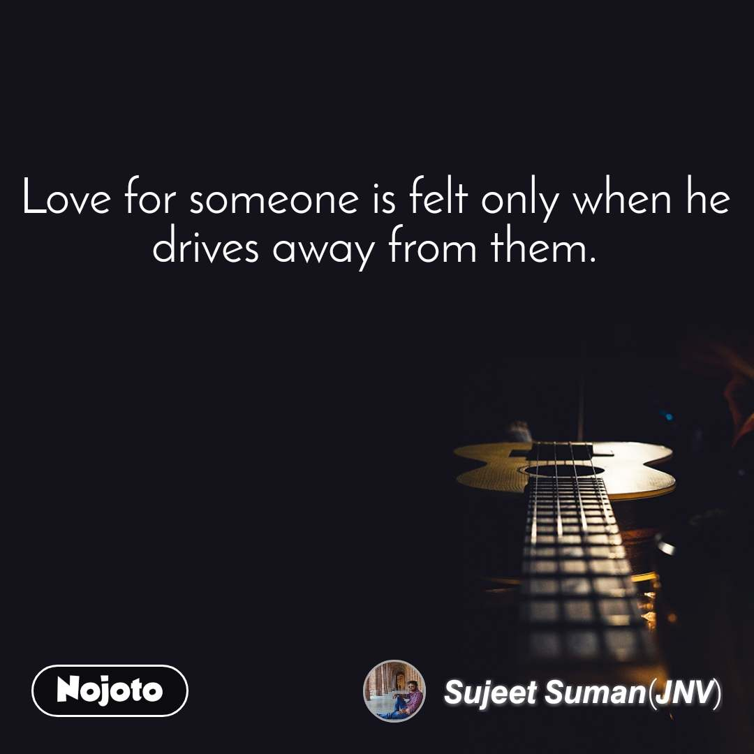 Love for someone is felt only when he drives away from them.