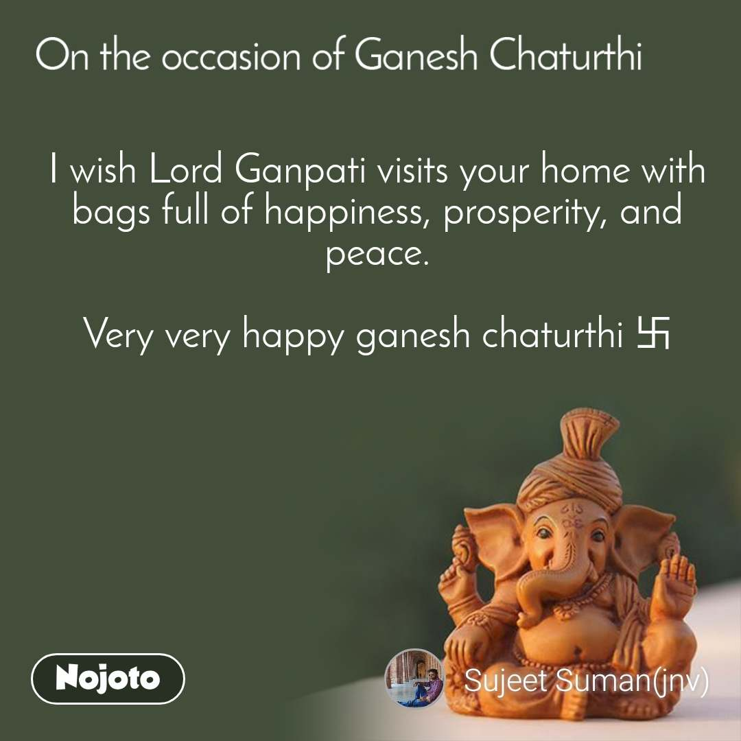 On the occasion of Ganesh Chaturthi I wish Lord Ganpati visits your home with bags full of happiness, prosperity, and peace.  Very very happy ganesh chaturthi 卐