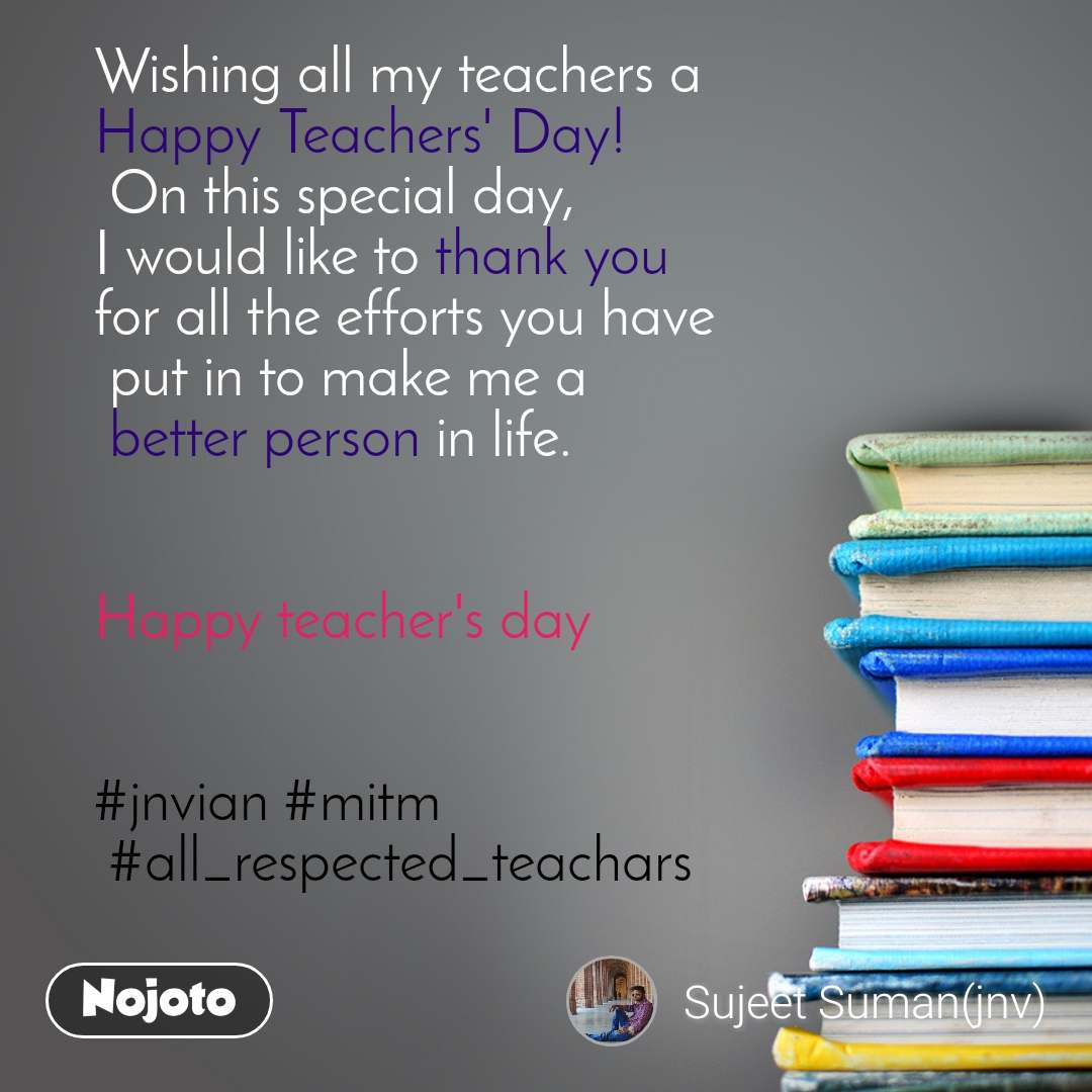 Wishing all my teachers a  Happy Teachers' Day!  On this special day,  I would like to thank you  for all the efforts you have  put in to make me a  better person in life.   Happy teacher's day    #jnvian #mitm  #all_respected_teachars