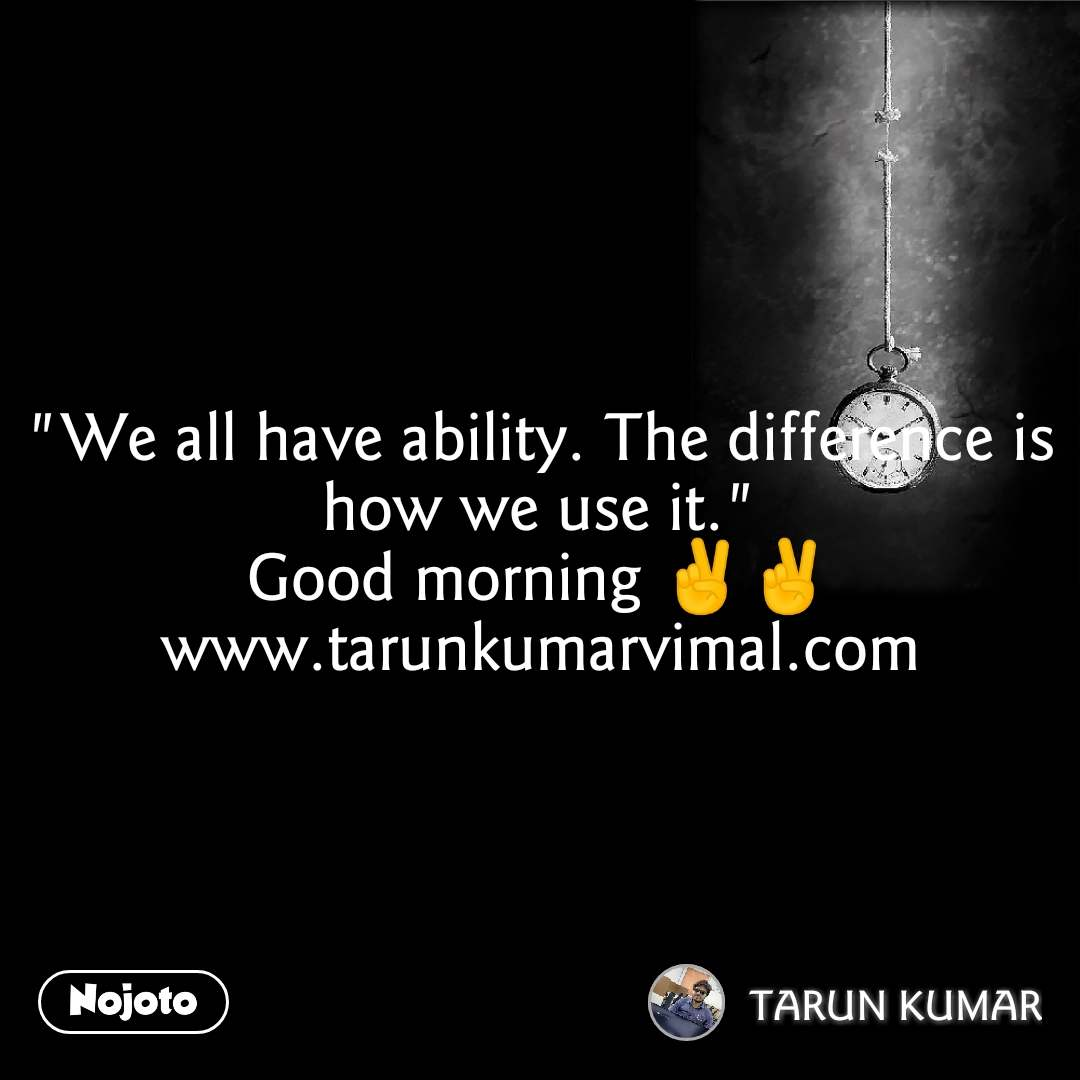 """We all have ability. The difference is how we use it."" Good morning ✌✌ www.tarunkumarvimal.com"
