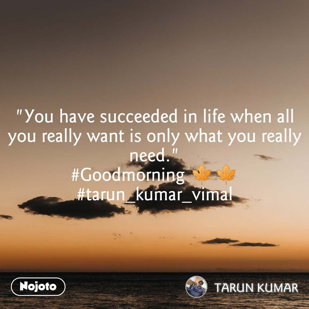 """You have succeeded in life when all you really want is only what you really need."" #Goodmorning 🍁🍁 #tarun_kumar_vimal"