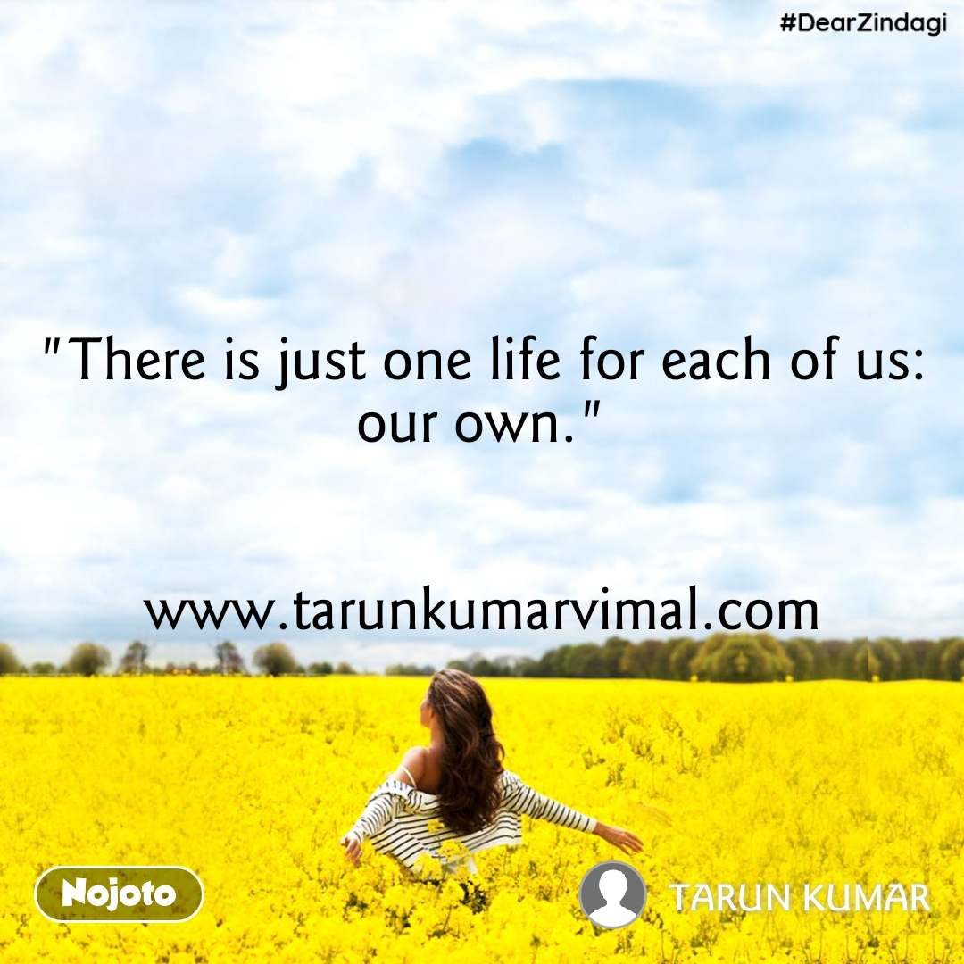 "#DearZindagi ""There is just one life for each of us: our own.""   www.tarunkumarvimal.com"