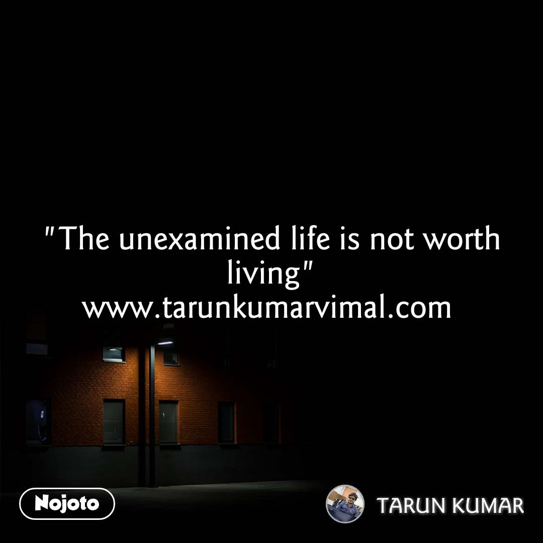 """The unexamined life is not worth living"" www.tarunkumarvimal.com"