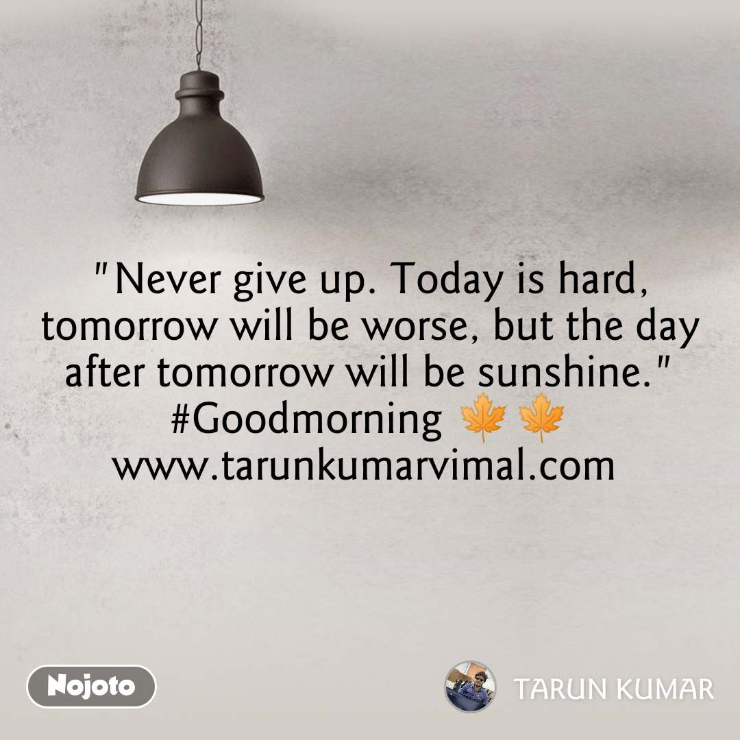 """Never give up. Today is hard, tomorrow will be worse, but the day after tomorrow will be sunshine."" #Goodmorning 🍁🍁 www.tarunkumarvimal.com"