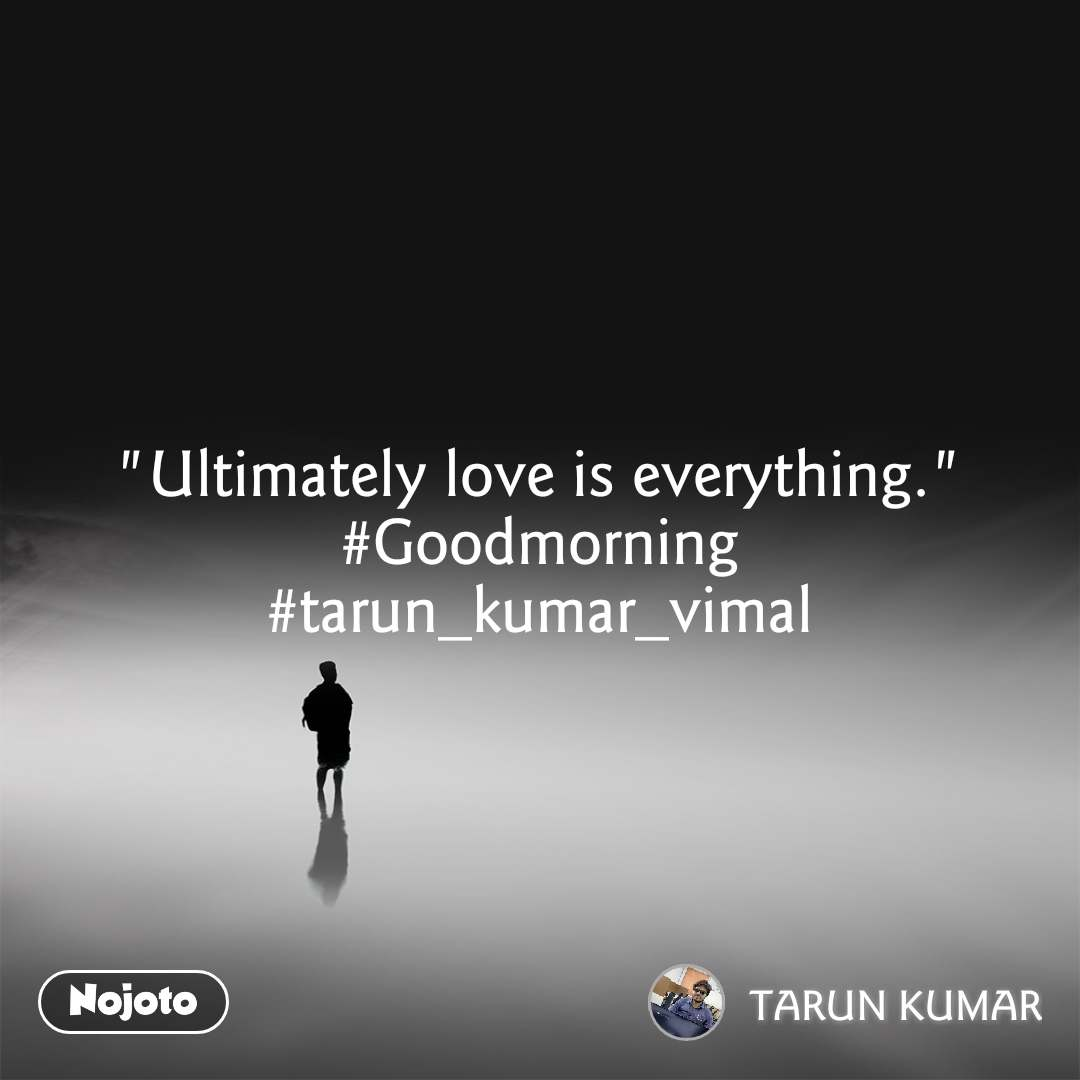 """Ultimately love is everything."" #Goodmorning #tarun_kumar_vimal"