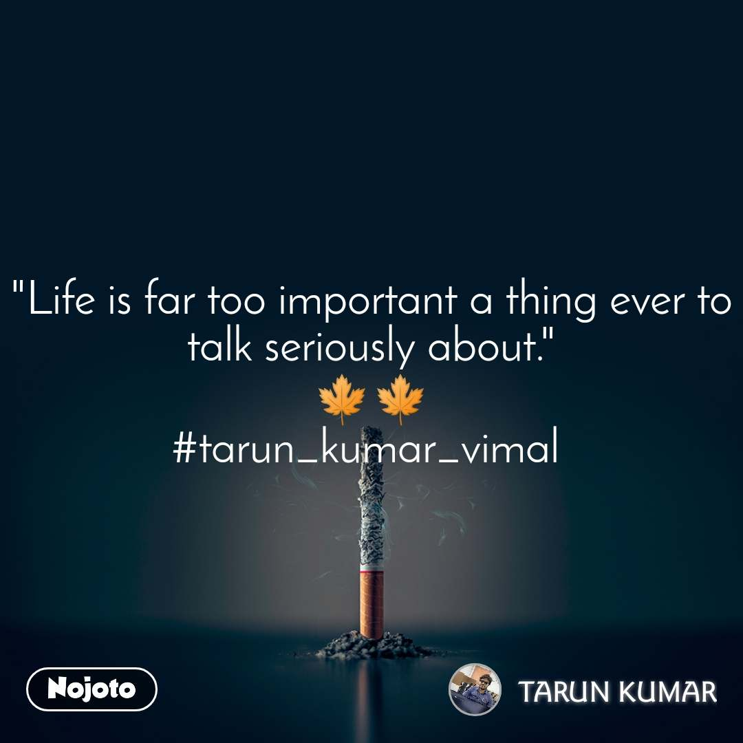 """Life is far too important a thing ever to talk seriously about."" 🍁🍁 #tarun_kumar_vimal"
