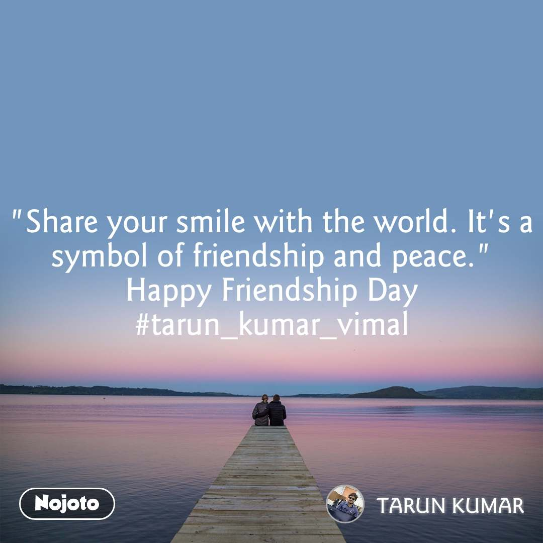 """Share your smile with the world. It's a symbol of friendship and peace."" Happy Friendship Day #tarun_kumar_vimal"