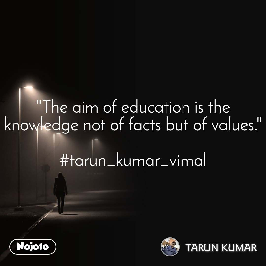 """The aim of education is the knowledge not of facts but of values.""  #tarun_kumar_vimal"