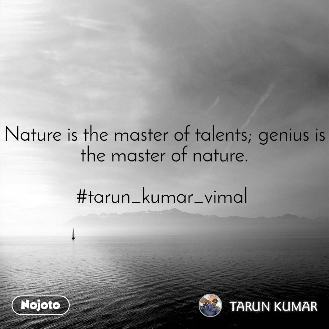 Nature is the master of talents; genius is the master of nature.  #tarun_kumar_vimal