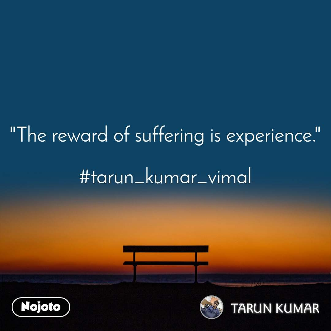 """The reward of suffering is experience.""  #tarun_kumar_vimal"