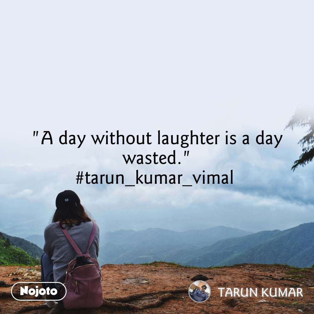 """A day without laughter is a day wasted."" #tarun_kumar_vimal"