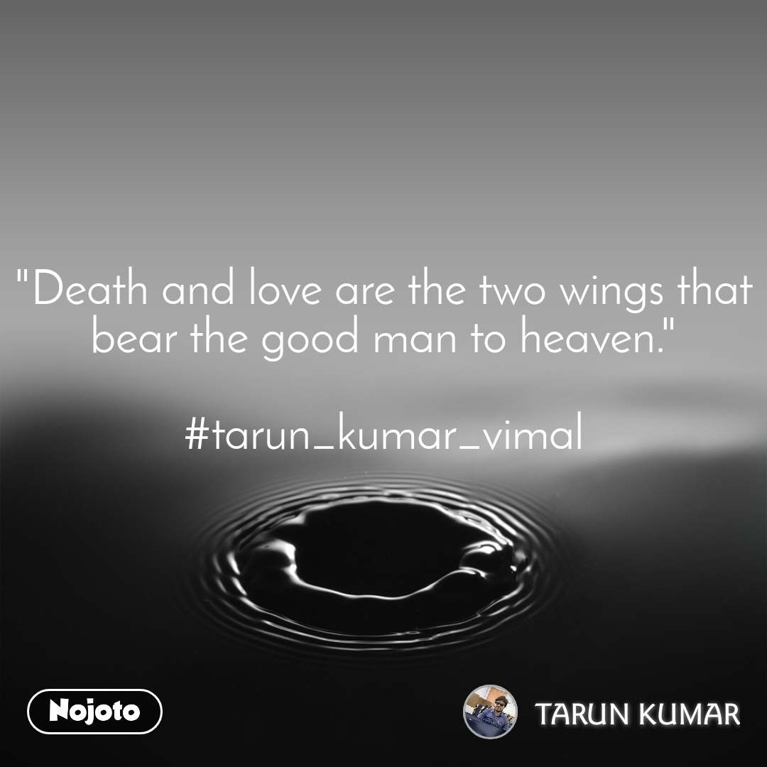 """""""Death and love are the two wings that bear the good man to heaven.""""  #tarun_kumar_vimal"""