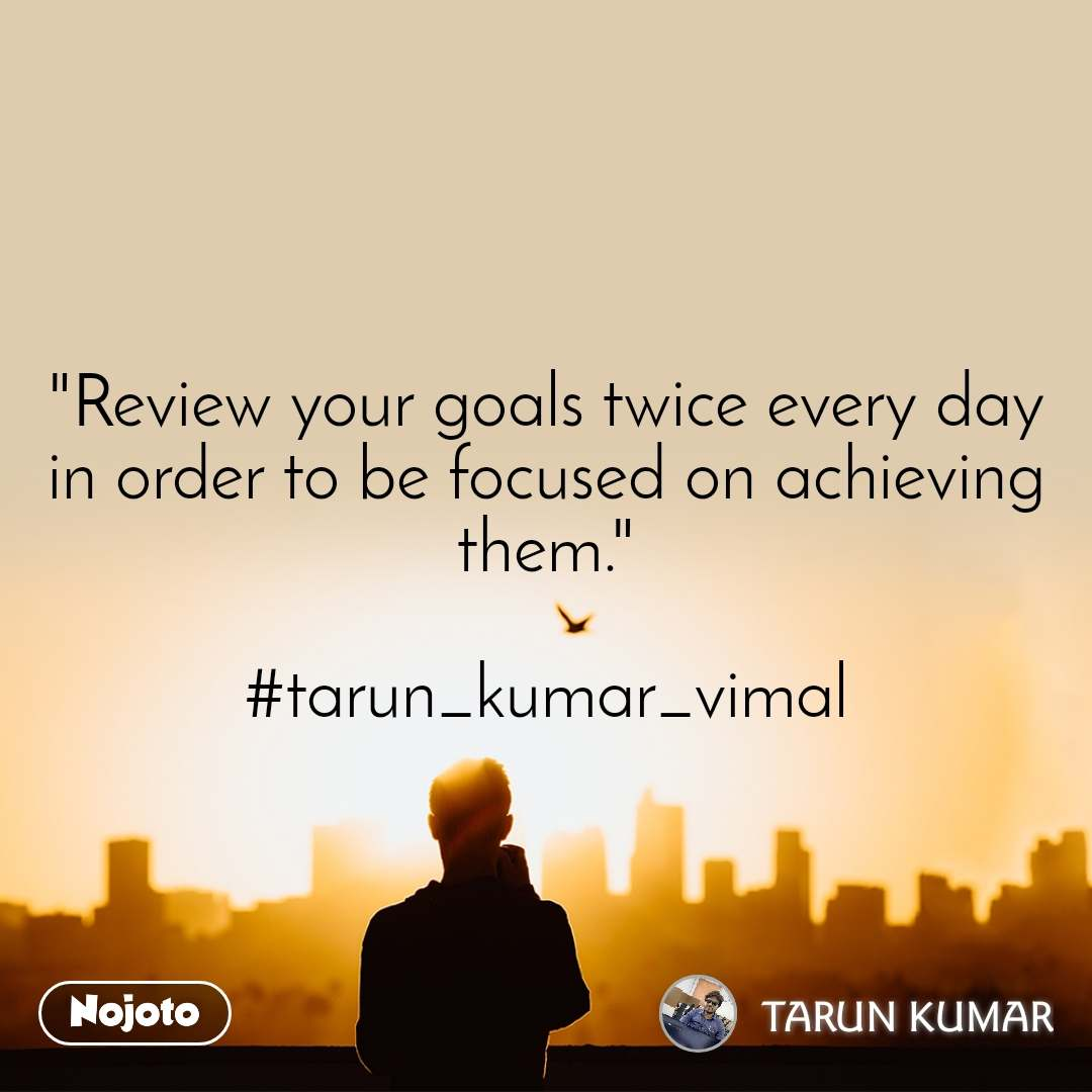 """""""Review your goals twice every day in order to be focused on achieving them.""""  #tarun_kumar_vimal"""
