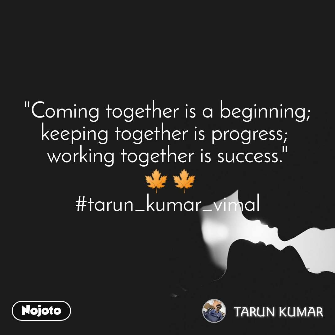 """Coming together is a beginning; keeping together is progress;  working together is success.""  🍁🍁 #tarun_kumar_vimal"