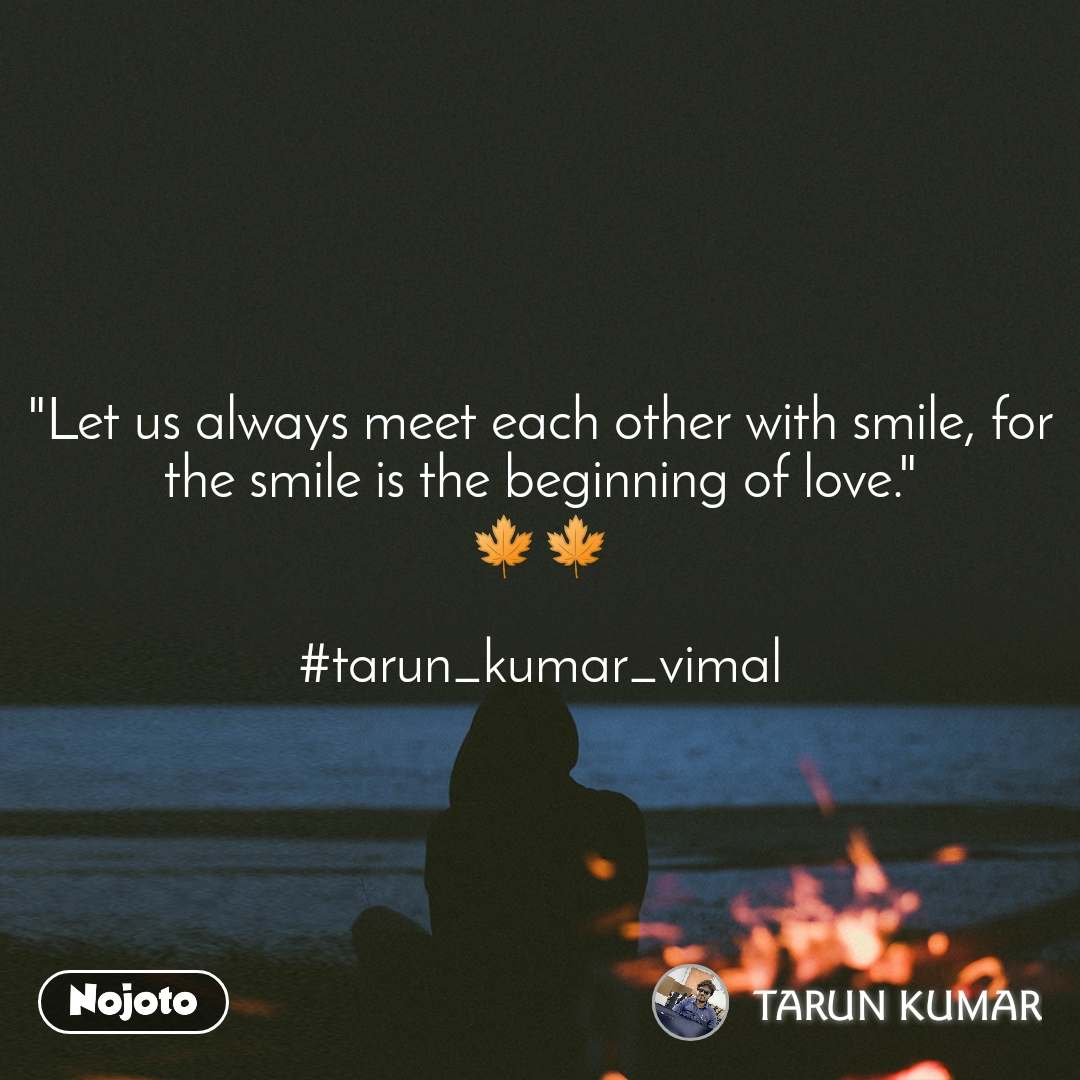 """""""Let us always meet each other with smile, for the smile is the beginning of love."""" 🍁🍁  #tarun_kumar_vimal"""