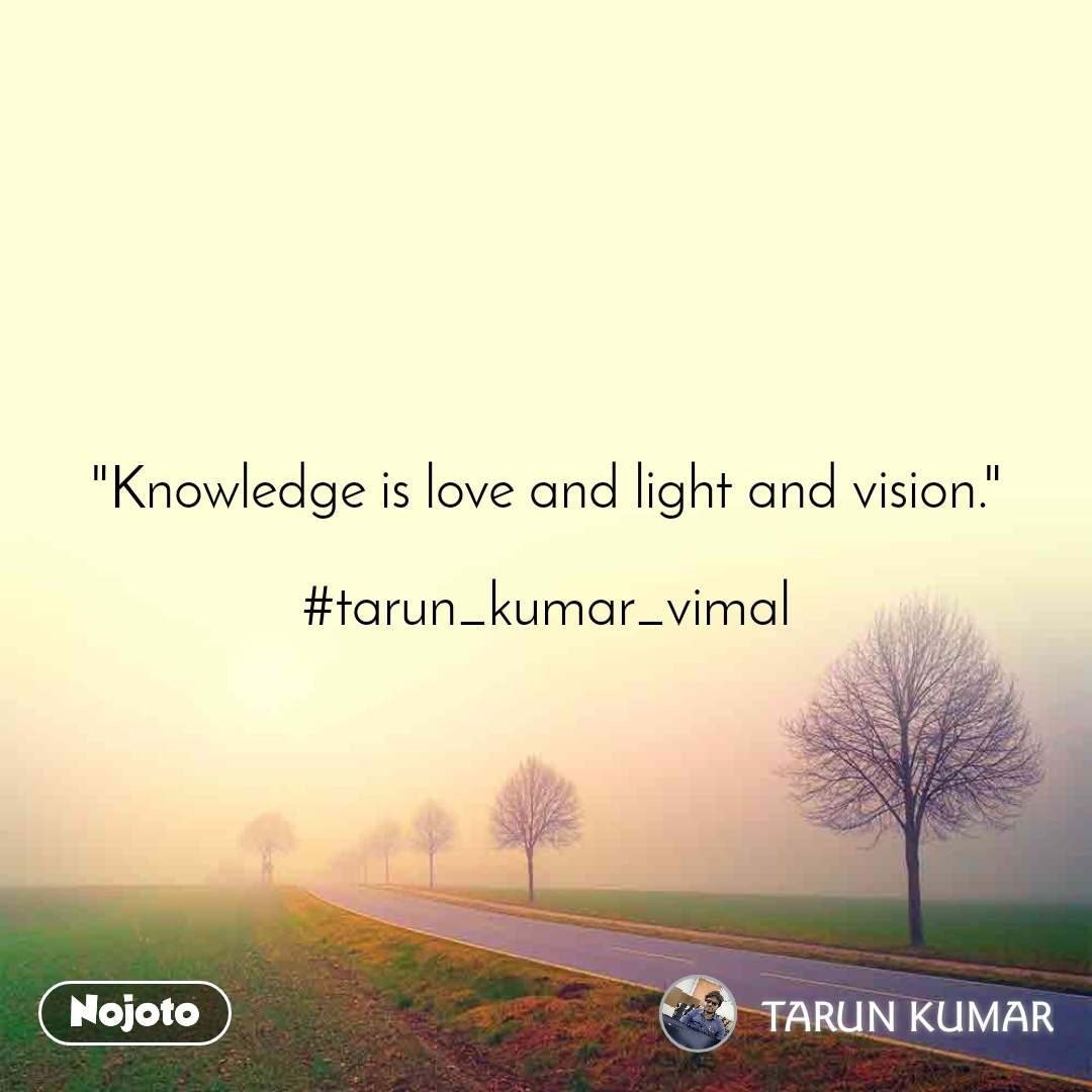 """Knowledge is love and light and vision.""  #tarun_kumar_vimal"