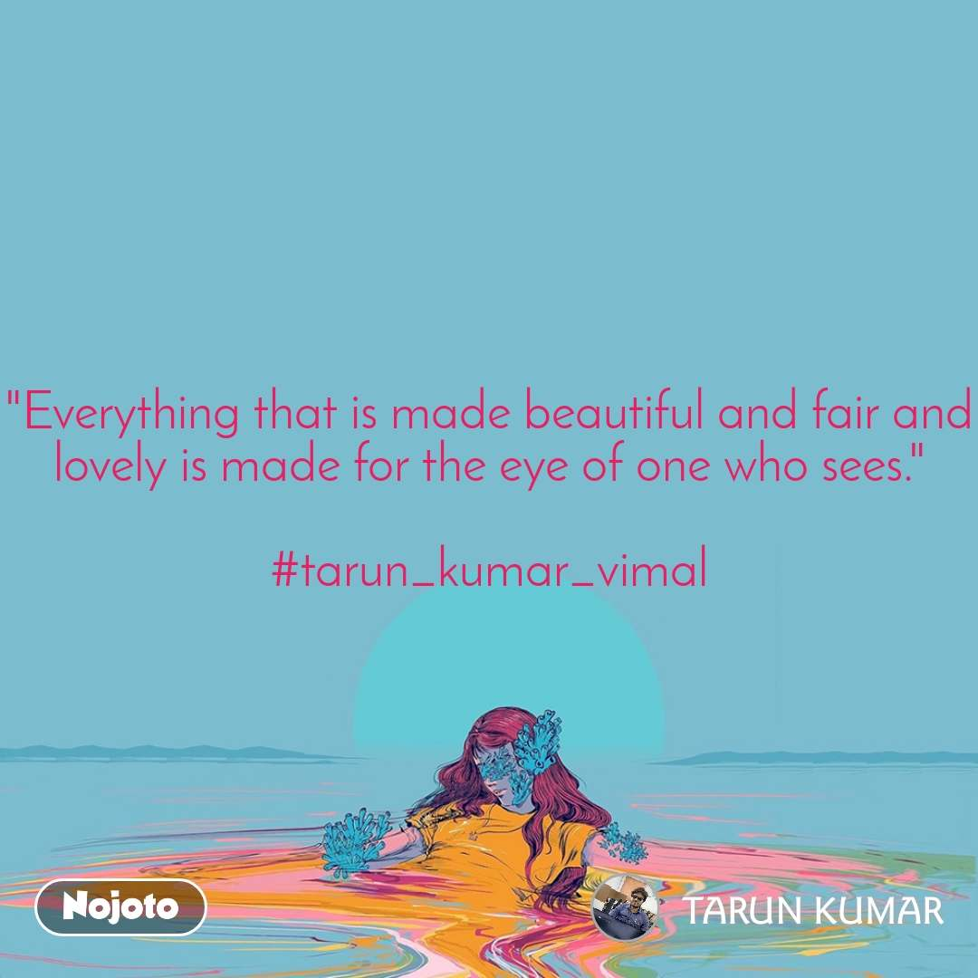 """""""Everything that is made beautiful and fair and lovely is made for the eye of one who sees.""""  #tarun_kumar_vimal"""