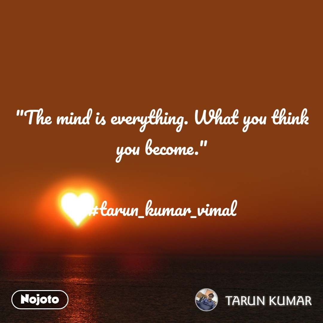 """The mind is everything. What you think you become.""  #tarun_kumar_vimal"