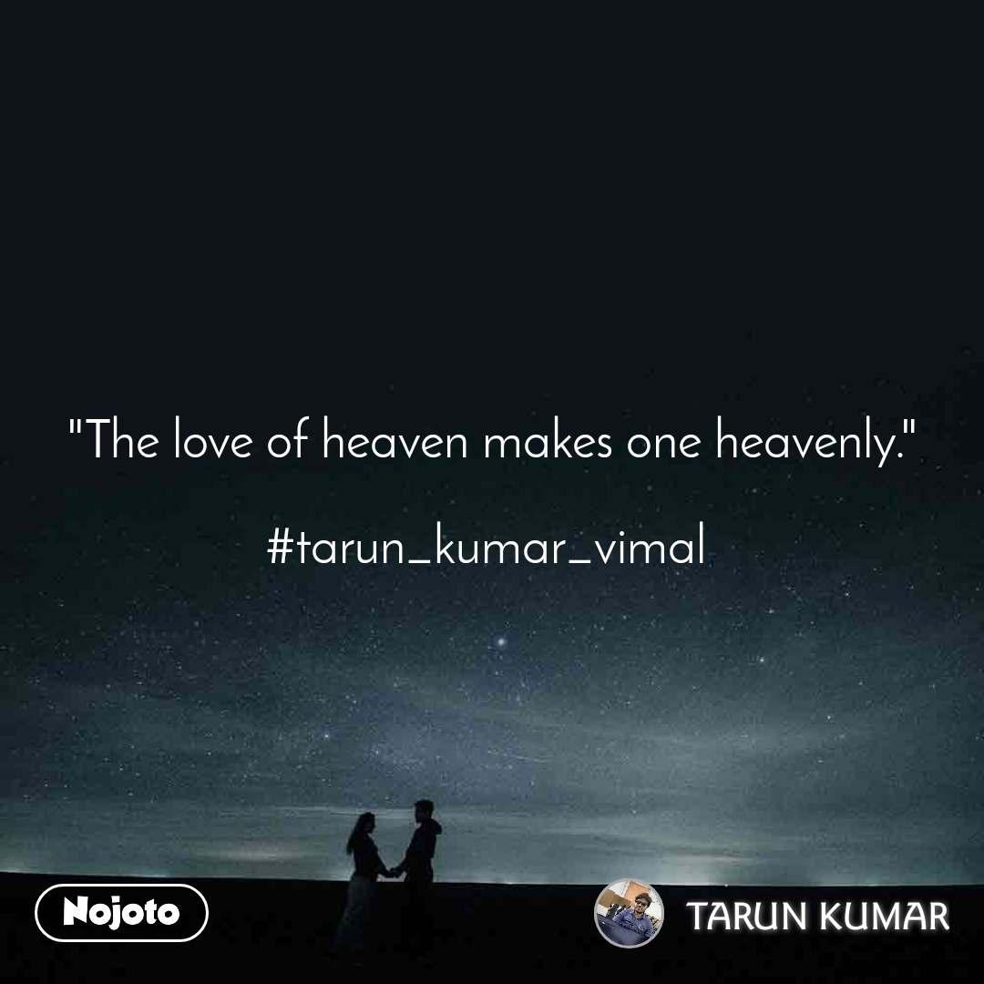 """The love of heaven makes one heavenly.""  #tarun_kumar_vimal"