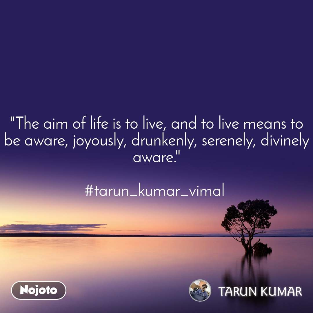 """The aim of life is to live, and to live means to be aware, joyously, drunkenly, serenely, divinely aware.""  #tarun_kumar_vimal"