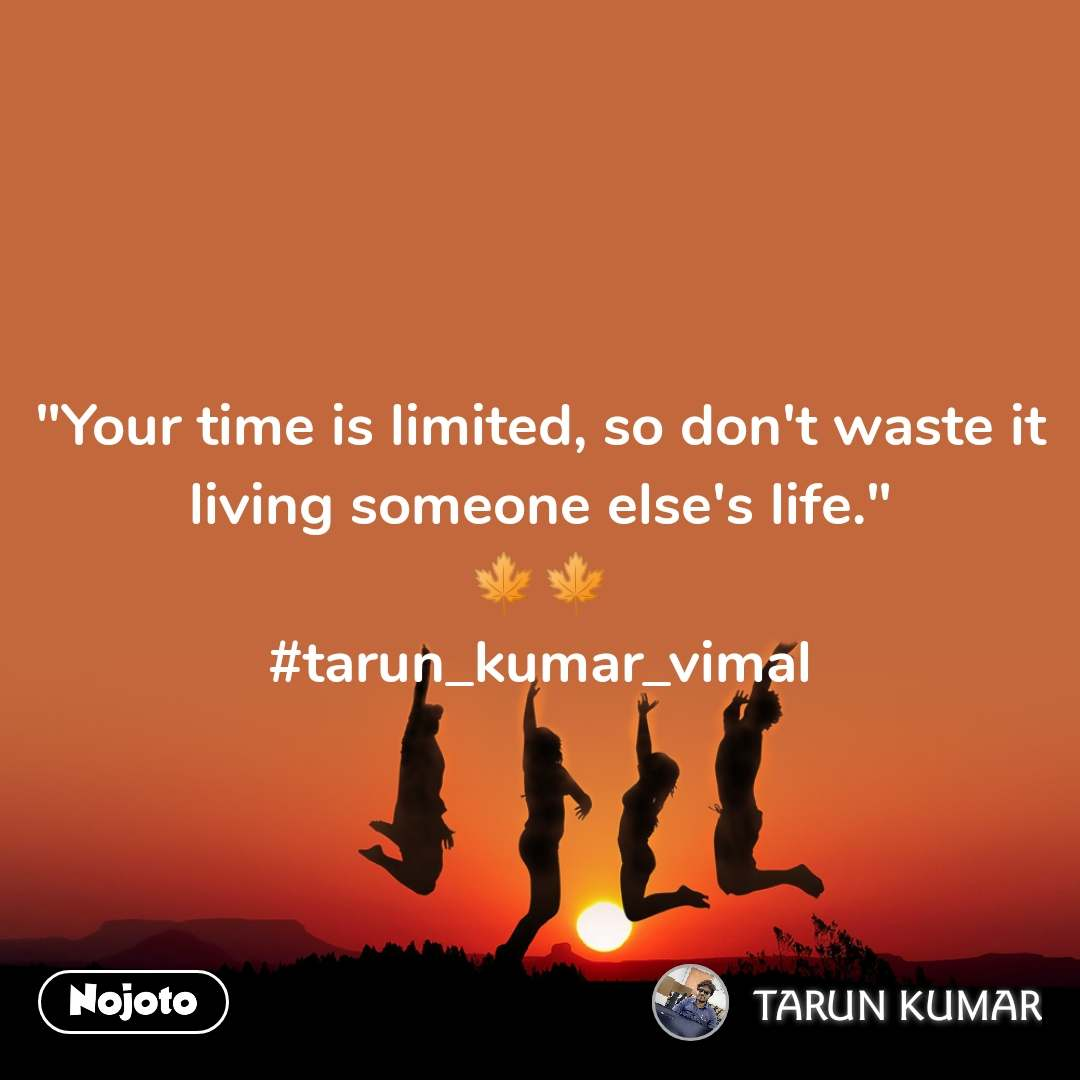 """Your time is limited, so don't waste it living someone else's life."" 🍁🍁 #tarun_kumar_vimal"