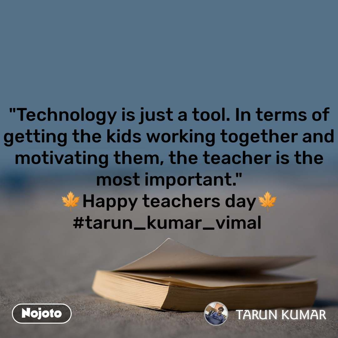 """""""Technology is just a tool. In terms of getting the kids working together and motivating them, the teacher is the most important."""" 🍁Happy teachers day🍁 #tarun_kumar_vimal"""