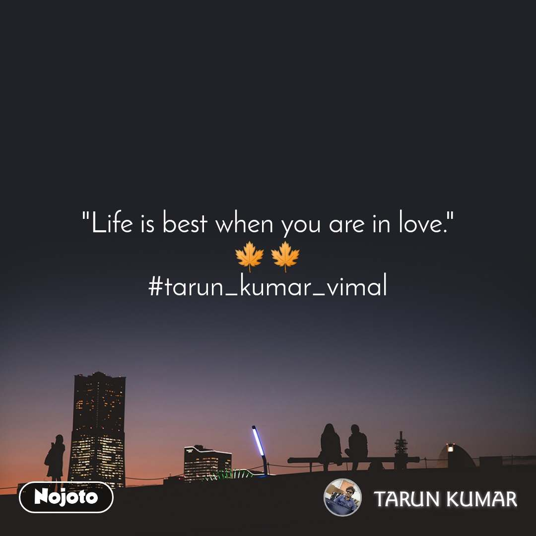 """Life is best when you are in love."" 🍁🍁 #tarun_kumar_vimal"
