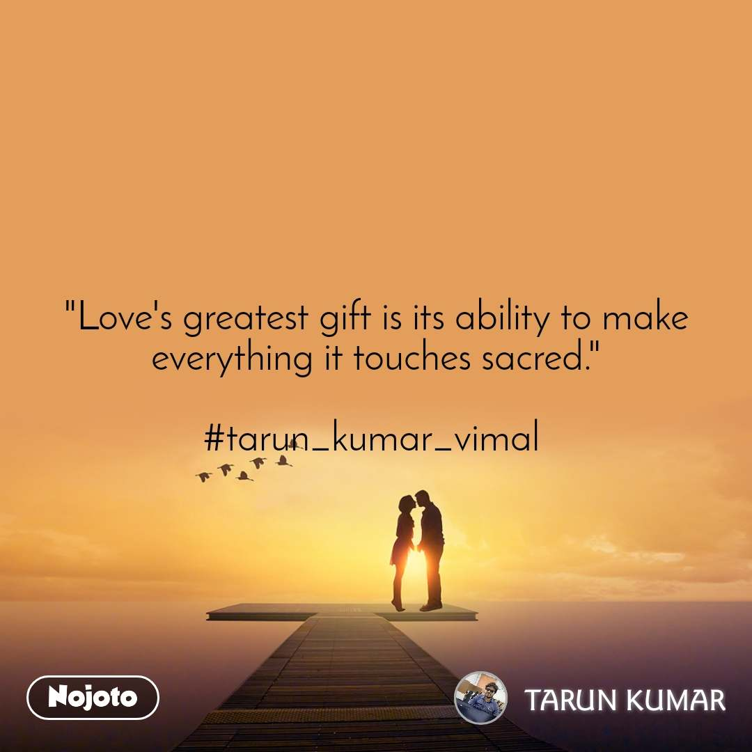 """""""Love's greatest gift is its ability to make everything it touches sacred.""""  #tarun_kumar_vimal"""
