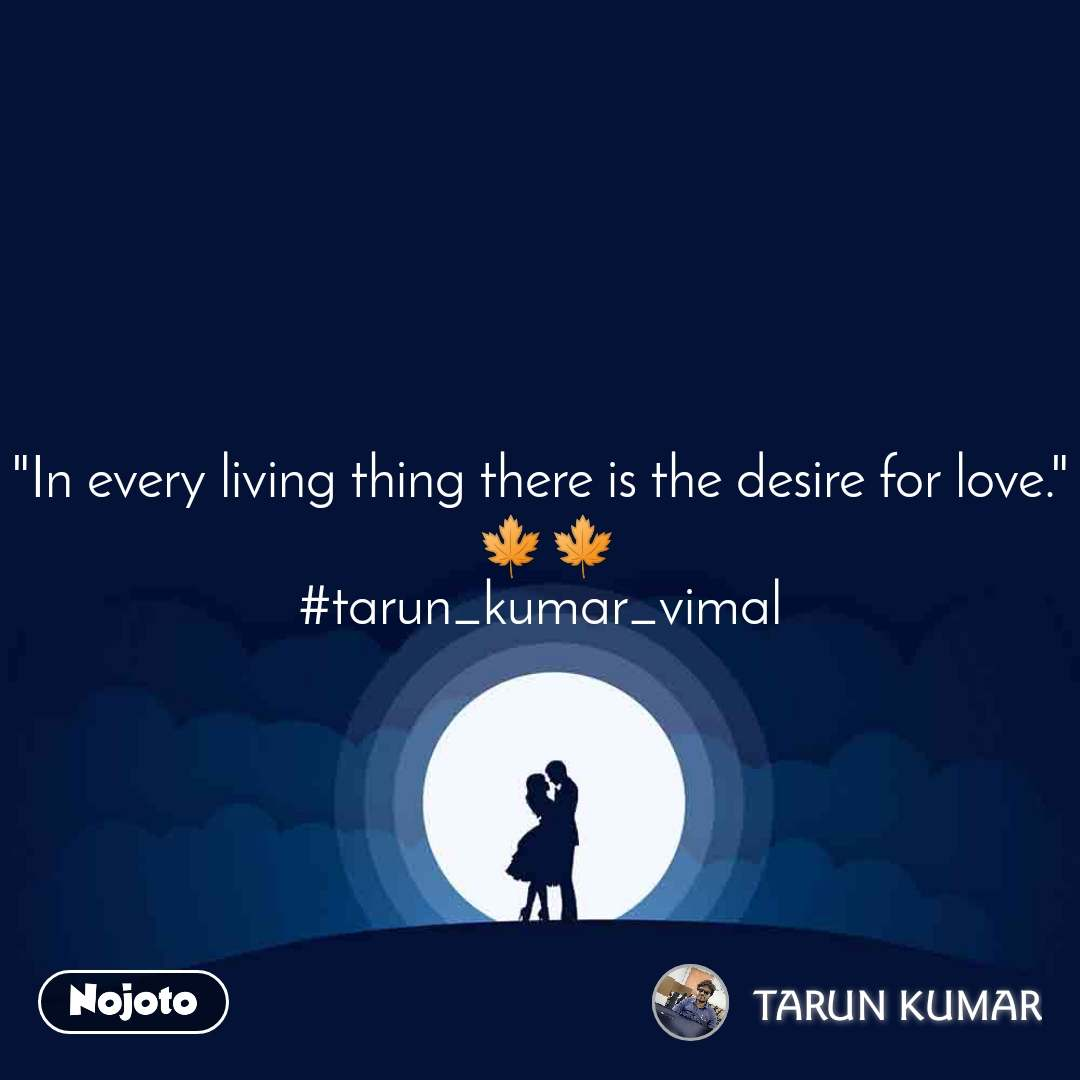 """""""In every living thing there is the desire for love.""""  🍁🍁 #tarun_kumar_vimal"""