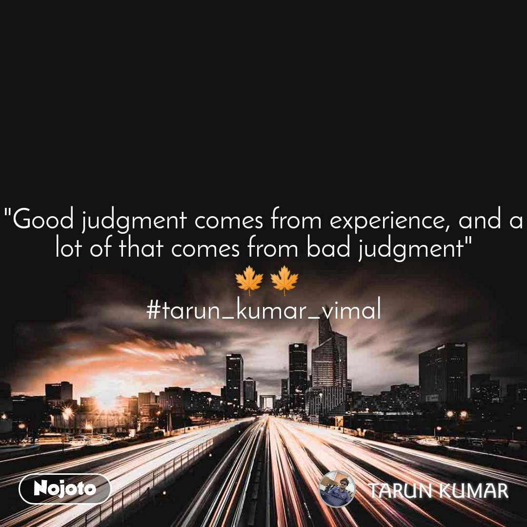 """Good judgment comes from experience, and a lot of that comes from bad judgment""  🍁🍁 #tarun_kumar_vimal"