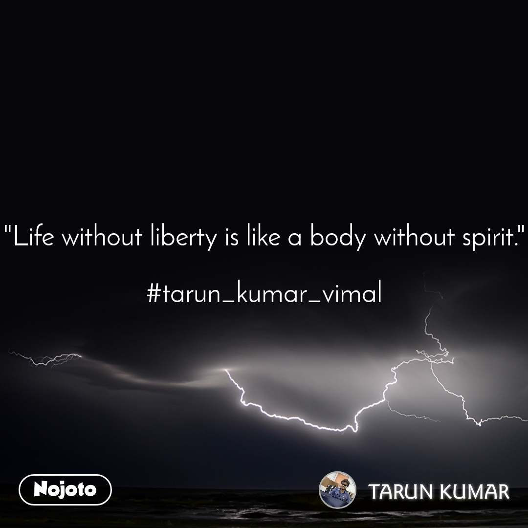 """Life without liberty is like a body without spirit.""  #tarun_kumar_vimal"