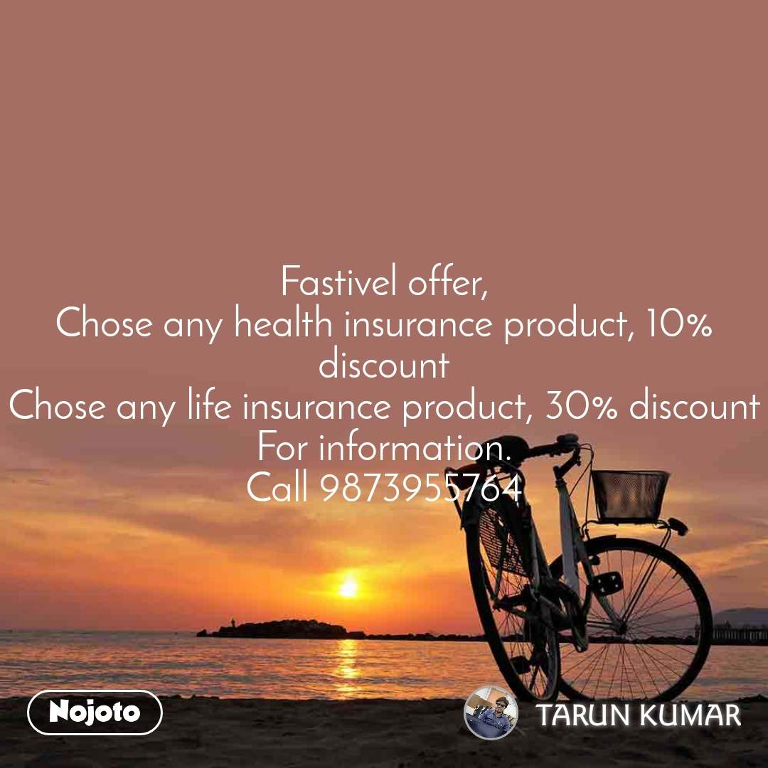 Fastivel offer, Chose any health insurance product, 10% discount Chose any life insurance product, 30% discount For information. Call 9873955764