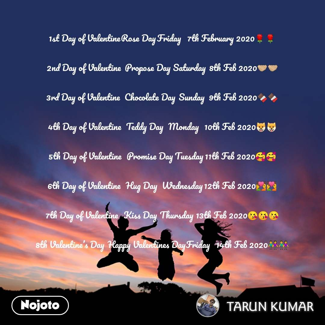 1st Day of Valentine	Rose Day	Friday	7th February 2020🌹🌹  2nd Day of Valentine	Propose Day	Saturday	8th Feb 2020🤝🏼🤝🏼  3rd Day of Valentine	Chocolate Day	Sunday	9th Feb 2020🍫🍫  4th Day of Valentine	Teddy Day	Monday	10th Feb 2020🐶🐶  5th Day of Valentine	Promise Day	Tuesday	11th Feb 2020🥰🥰  6th Day of Valentine	Hug Day	Wednesday	12th Feb 2020💑💑  7th Day of Valentine	Kiss Day	Thursday	13th Feb 2020😘😘😘  8th Valentine's Day	Happy Valentines Day	Friday	14th Feb 2020👫👫