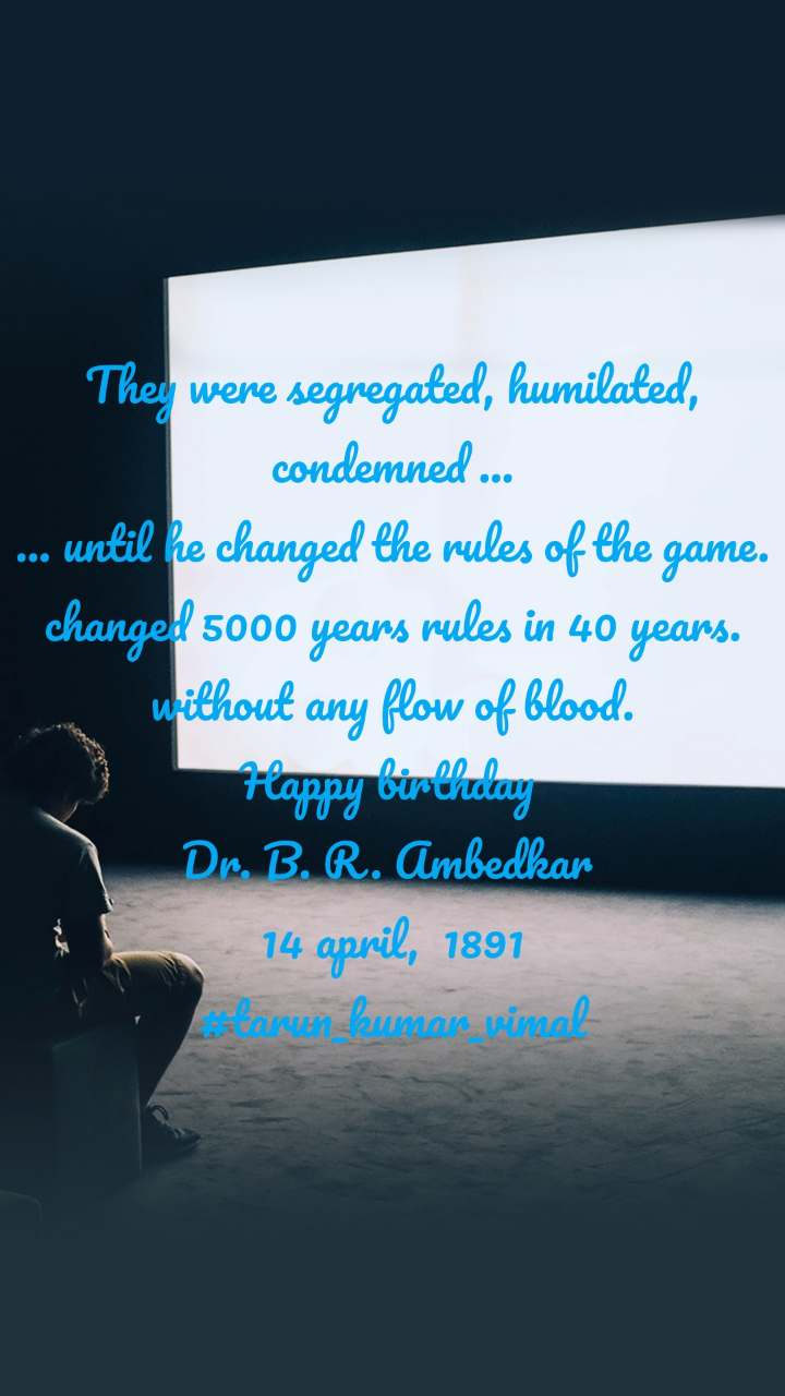 They were segregated, humilated, condemned ... ... until he changed the rules of the game. changed 5000 years rules in 40 years. without any flow of blood. Happy birthday  Dr. B. R. Ambedkar  14 april,  1891 #tarun_kumar_vimal