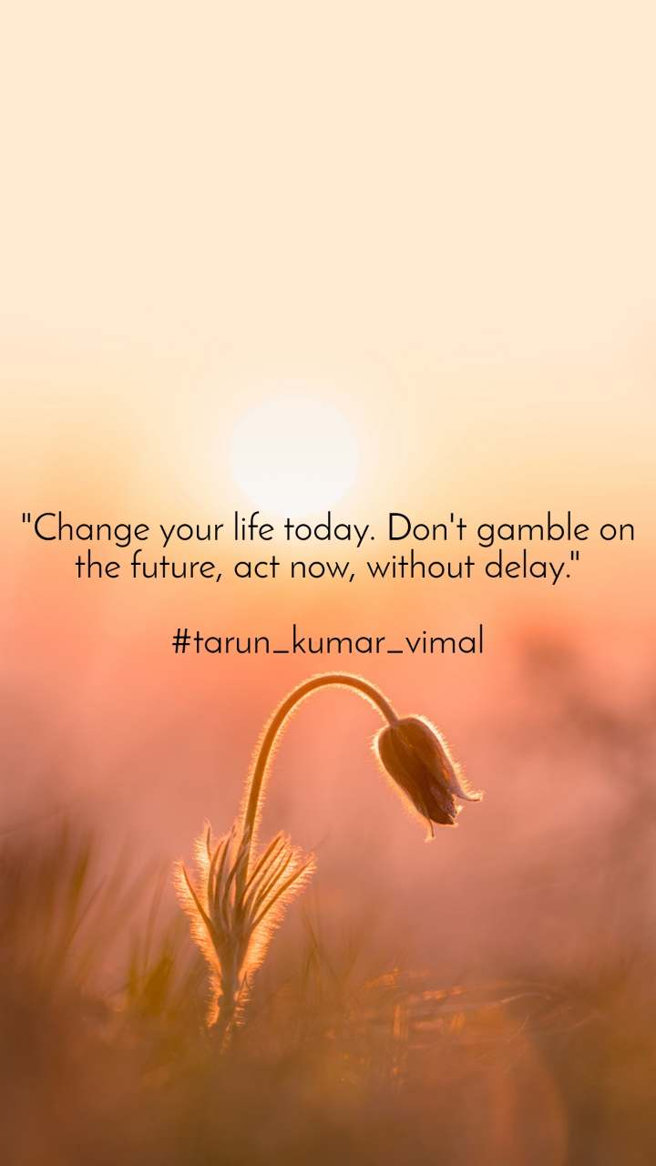 """""""Change your life today. Don't gamble on the future, act now, without delay.""""  #tarun_kumar_vimal"""