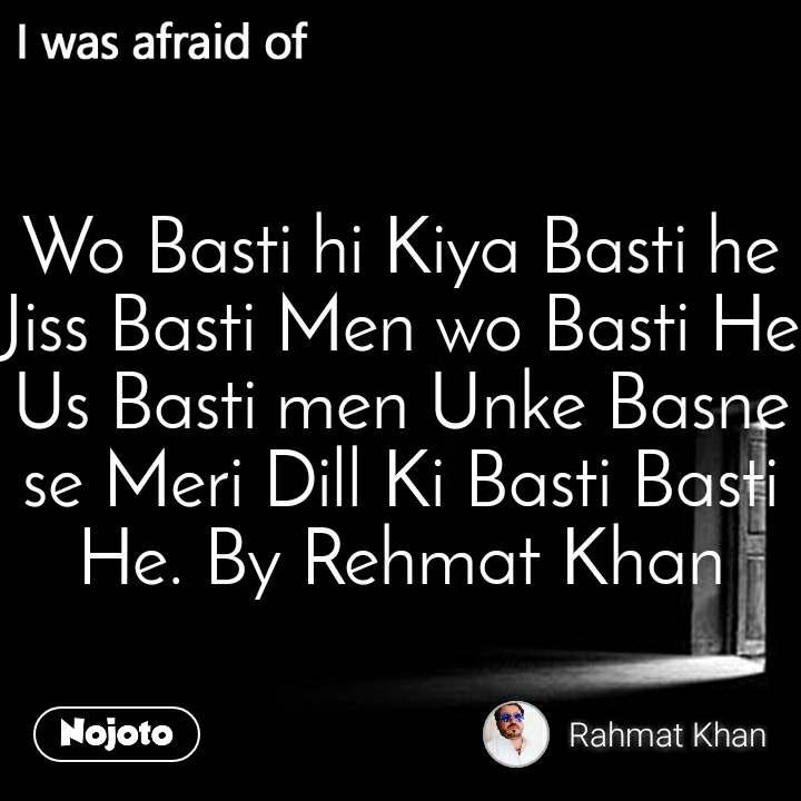 I was afraid of  Wo Basti hi Kiya Basti he Jiss Basti Men wo Basti He Us Basti men Unke Basne se Meri Dill Ki Basti Basti He. By Rehmat Khan