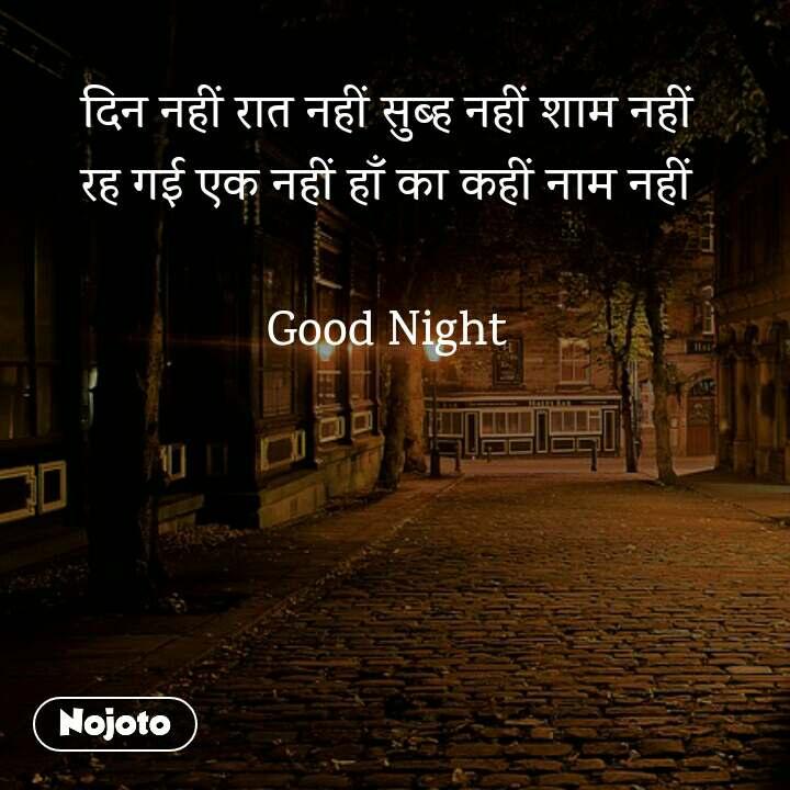 दिन नहीं रात नहीं सुब्ह नहीं शाम नहीं रह गई एक नहीं हाँ का कहीं नाम नहीं  Good Night