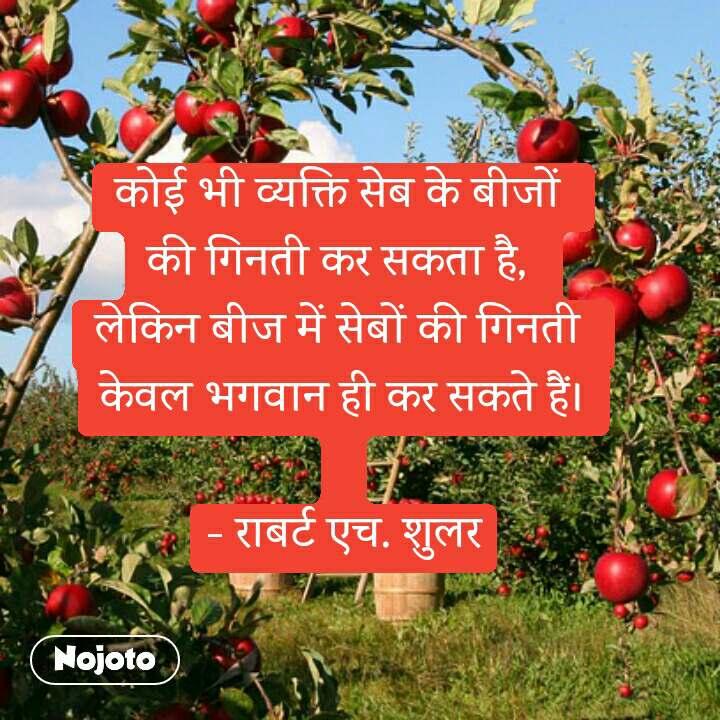 कोई भी व्यक्ति सेब के बीजों  की गिनती कर सकता है,  लेकिन बीज में सेबों की गिनती  केवल भगवान ही कर सकते हैं।  - राबर्ट एच. शुलर