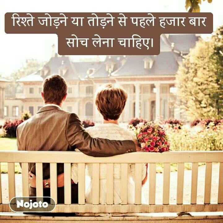 रिश्ते जोड़ने या तोड़ने से पहले हजार बार  सोच लेना चाहिए।