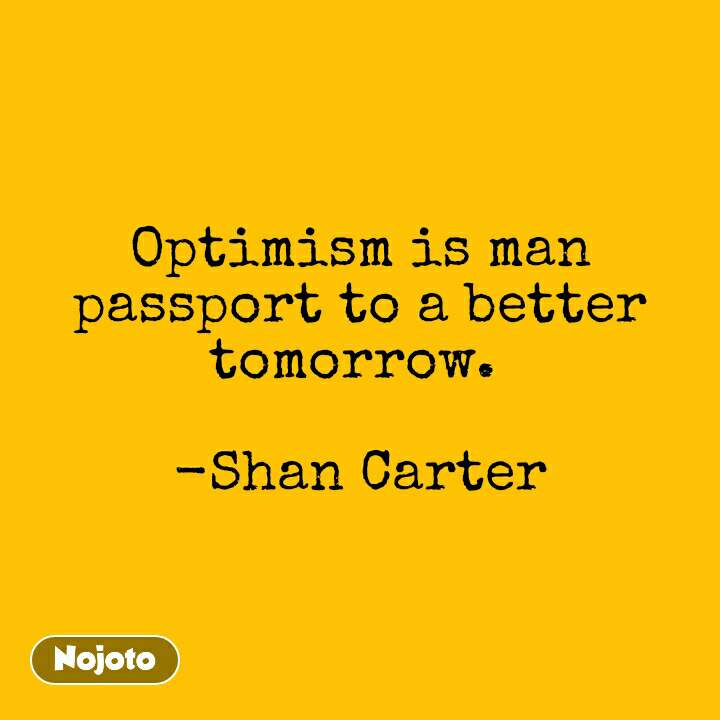 Optimism is man passport to a better tomorrow.   -Shan Carter