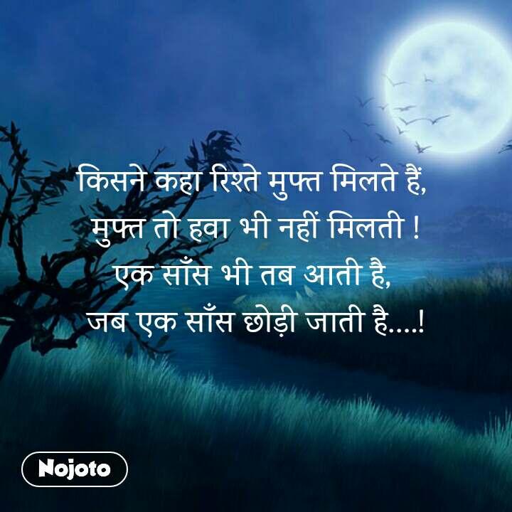 किसने कहा रिश्ते मुफ्त मिलते हैं,  मुफ्त तो हवा भी नहीं मिलती ! एक साँस भी तब आती है,  जब एक साँस छोड़ी जाती है….!
