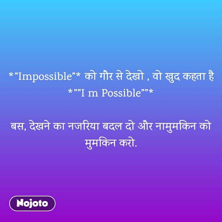 """*""""Impossible""""* को गौर से देखो , वो खुद कहता है *""""""""I m Possible""""""""*  बस, देखने का नजरिया बदल दो और नामुमकिन को मुमकिन करो."""