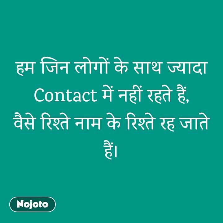 हम जिन लोगों के साथ ज्यादा Contact में नहीं रहते हैं, वैसे रिश्ते नाम के रिश्ते रह जाते हैं।