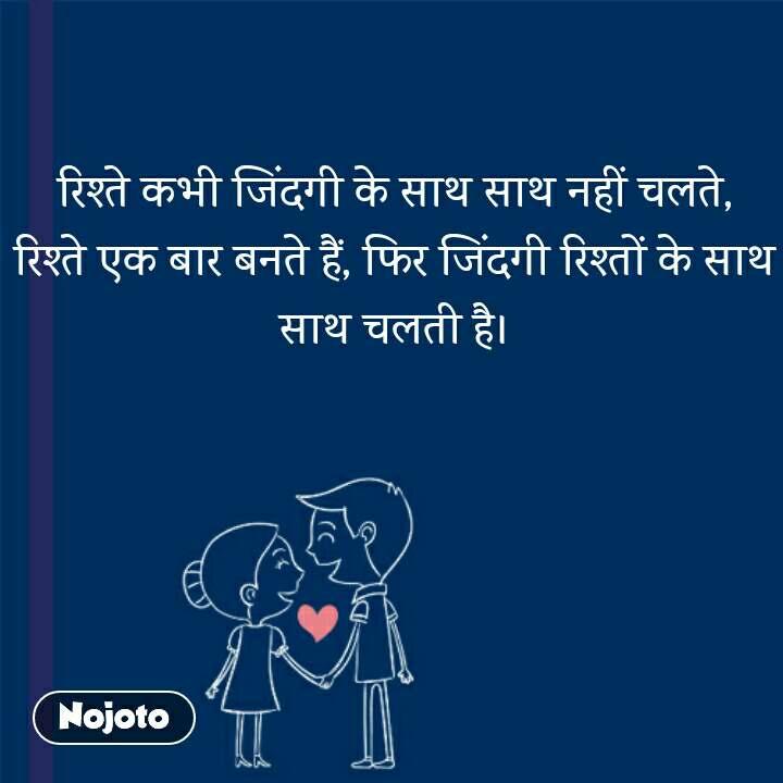 रिश्ते कभी जिंदगी के साथ साथ नहीं चलते, रिश्ते एक बार बनते हैं, फिर जिंदगी रिश्तों के साथ साथ चलती है।
