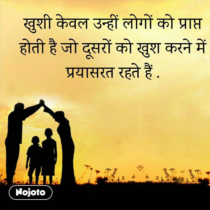 खुशी केवल उन्हीं लोगों को प्राप्त होती है जो दूसरों को खुश करने में प्रयासरत रहते हैं .